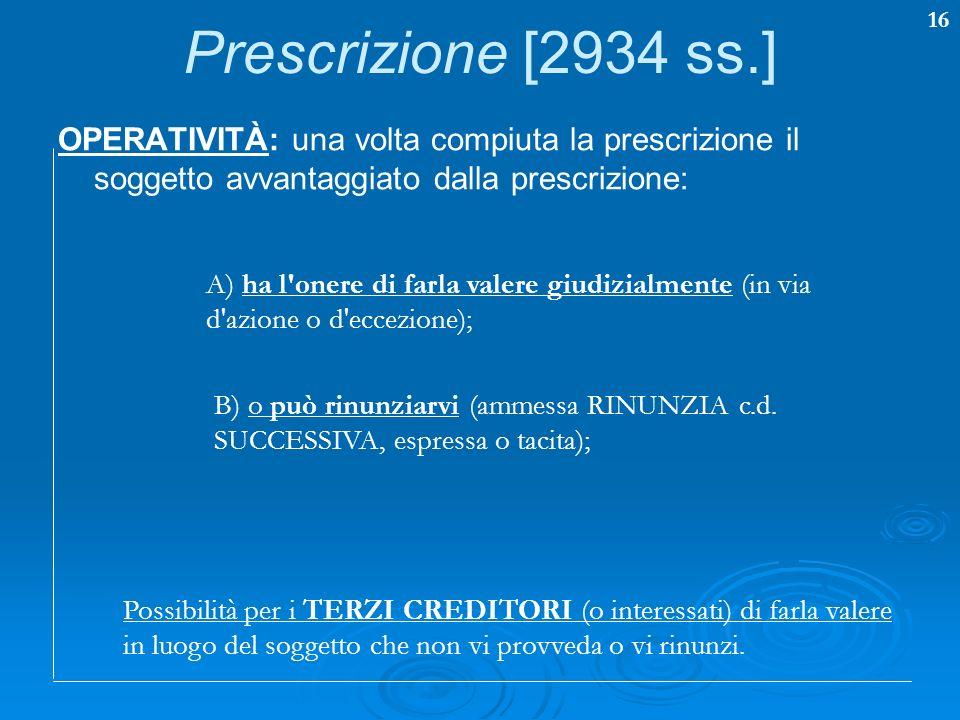 16 Prescrizione [2934 ss.] OPERATIVITÀ: una volta compiuta la prescrizione il soggetto avvantaggiato dalla prescrizione: A) ha l'onere di farla valere