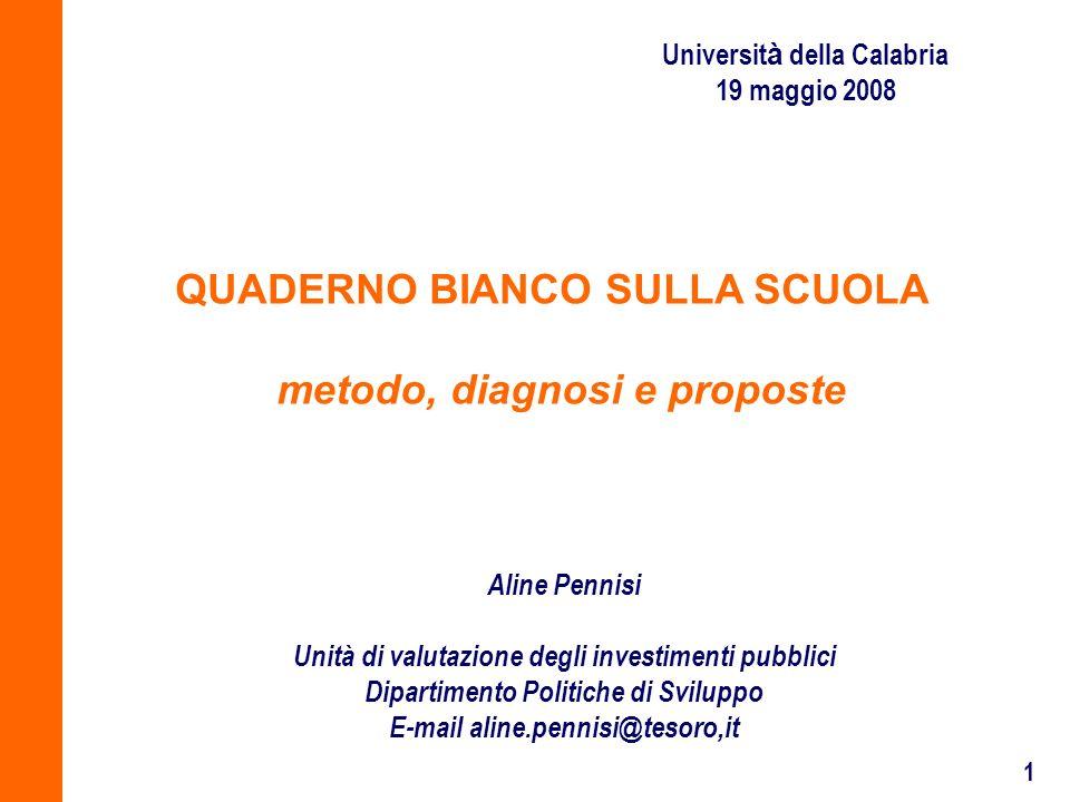 1 Universit à della Calabria 19 maggio 2008 QUADERNO BIANCO SULLA SCUOLA metodo, diagnosi e proposte Aline Pennisi Unità di valutazione degli investimenti pubblici Dipartimento Politiche di Sviluppo E-mail aline.pennisi@tesoro,it