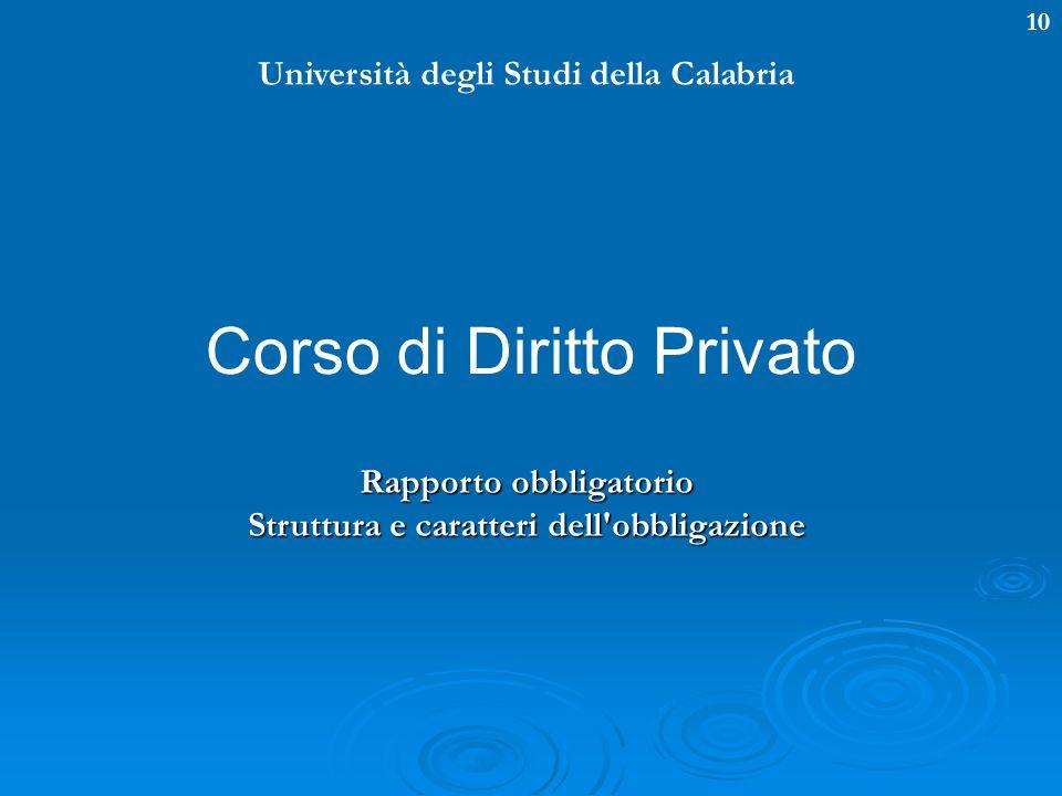 10 Università degli Studi della Calabria Corso di Diritto Privato Rapporto obbligatorio Struttura e caratteri dell'obbligazione