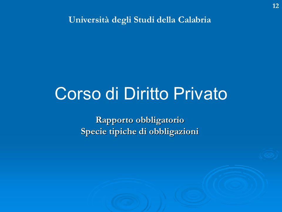 12 Università degli Studi della Calabria Corso di Diritto Privato Rapporto obbligatorio Specie tipiche di obbligazioni