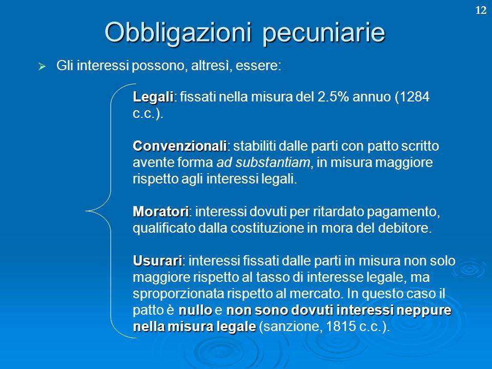 12 Obbligazioni pecuniarie Gli interessi possono, altresì, essere: Legali Legali: fissati nella misura del 2.5% annuo (1284 c.c.). Convenzionali Conve