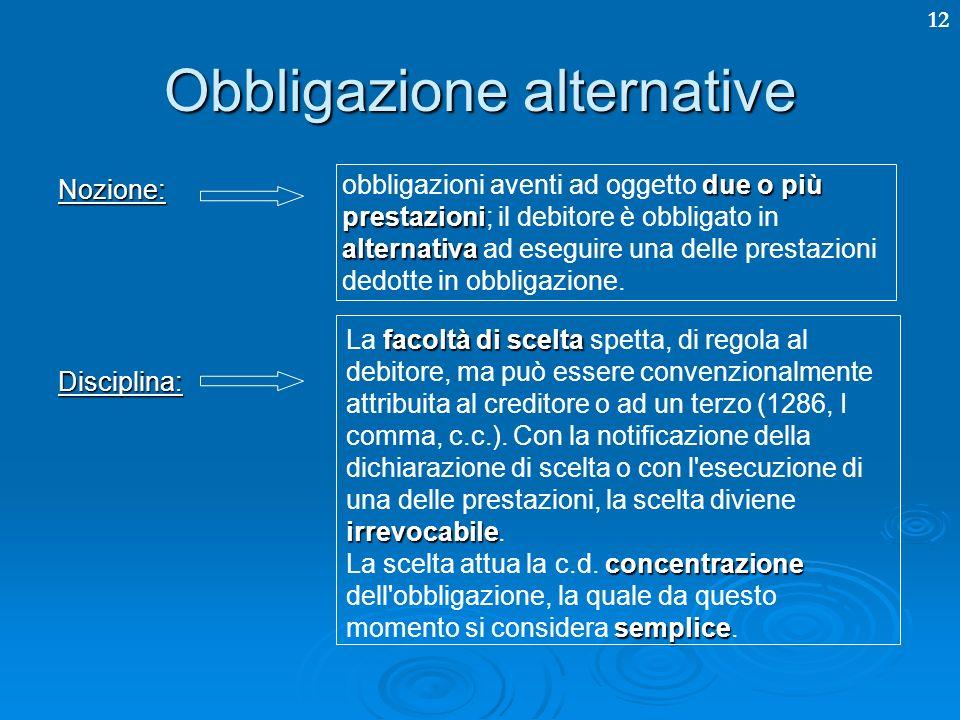 12 Obbligazione alternative Nozione:Disciplina: due o più prestazioni alternativa obbligazioni aventi ad oggetto due o più prestazioni; il debitore è obbligato in alternativa ad eseguire una delle prestazioni dedotte in obbligazione.
