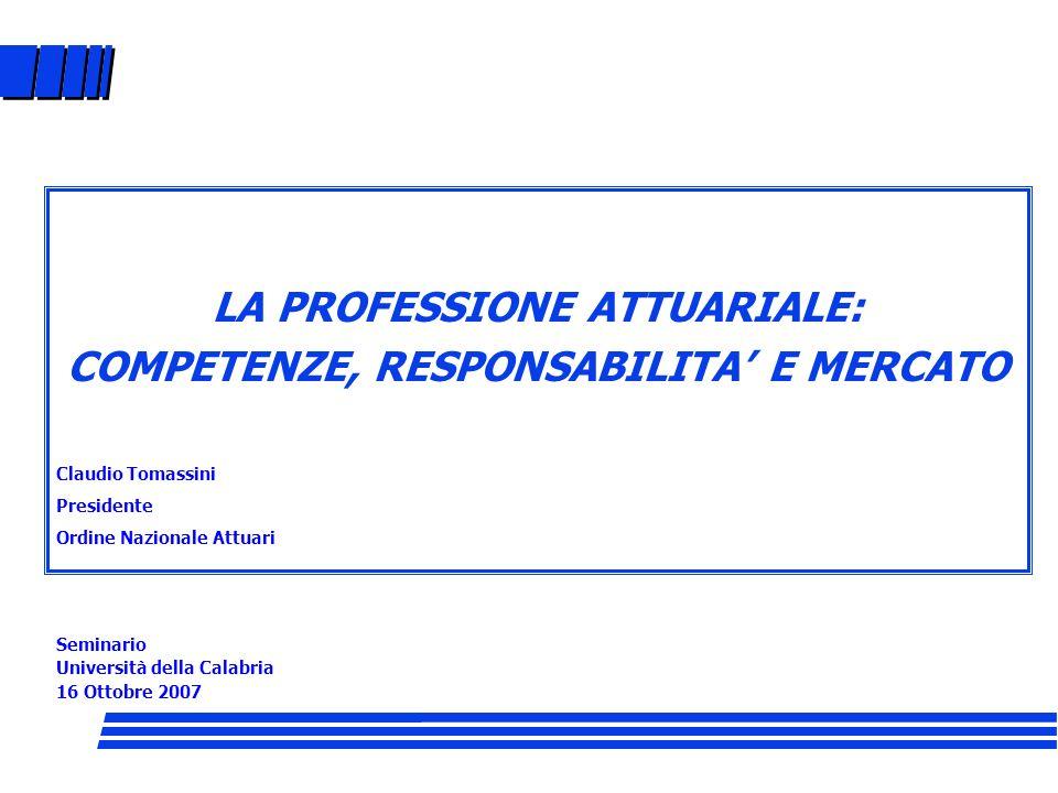 LA PROFESSIONE ATTUARIALE: COMPETENZE, RESPONSABILITA E MERCATO Claudio Tomassini Presidente Ordine Nazionale Attuari Seminario Università della Calab