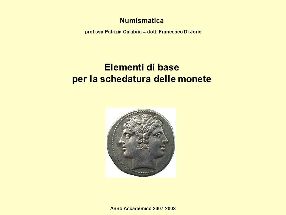 Numismatica Elementi di base per la schedatura delle monete Anno Accademico 2007-2008 prof.ssa Patrizia Calabria – dott. Francesco Di Jorio