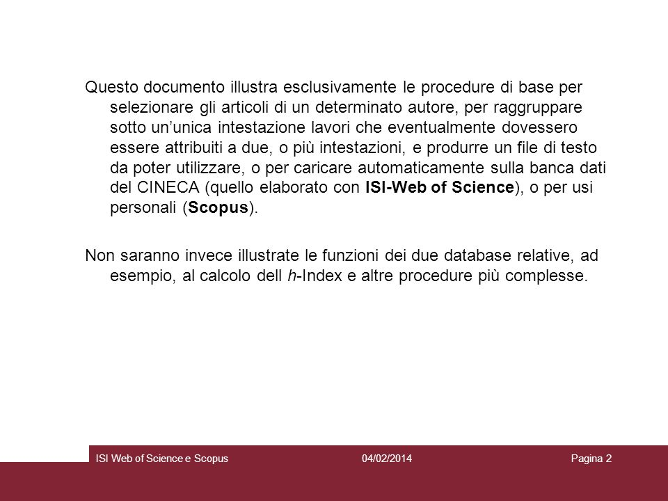 04/02/2014ISI Web of Science e ScopusPagina 13 ISI – WOS A partire dalla prossima release di Web of knowledge, le pubblicazioni così raggruppate saranno consultabili in un unico author set anche su WOS (al momento non è così): Were currently working on creating a more enhanced feedback system, scheduled to be included in a later release, that will better serve to distinctly identify an author and his/her works.