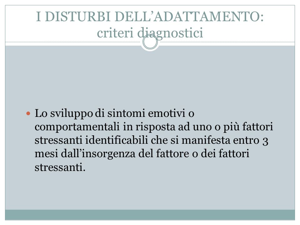 I DISTURBI DELLADATTAMENTO: criteri diagnostici Lo sviluppo di sintomi emotivi o comportamentali in risposta ad uno o più fattori stressanti identific
