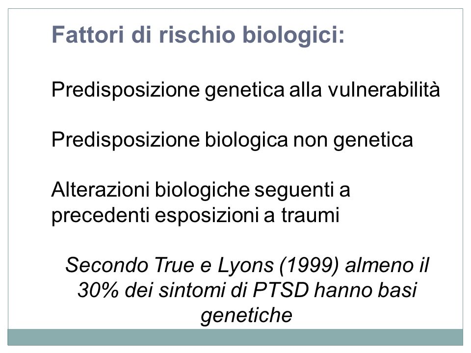 Fattori di rischio biologici: Predisposizione genetica alla vulnerabilità Predisposizione biologica non genetica Alterazioni biologiche seguenti a pre