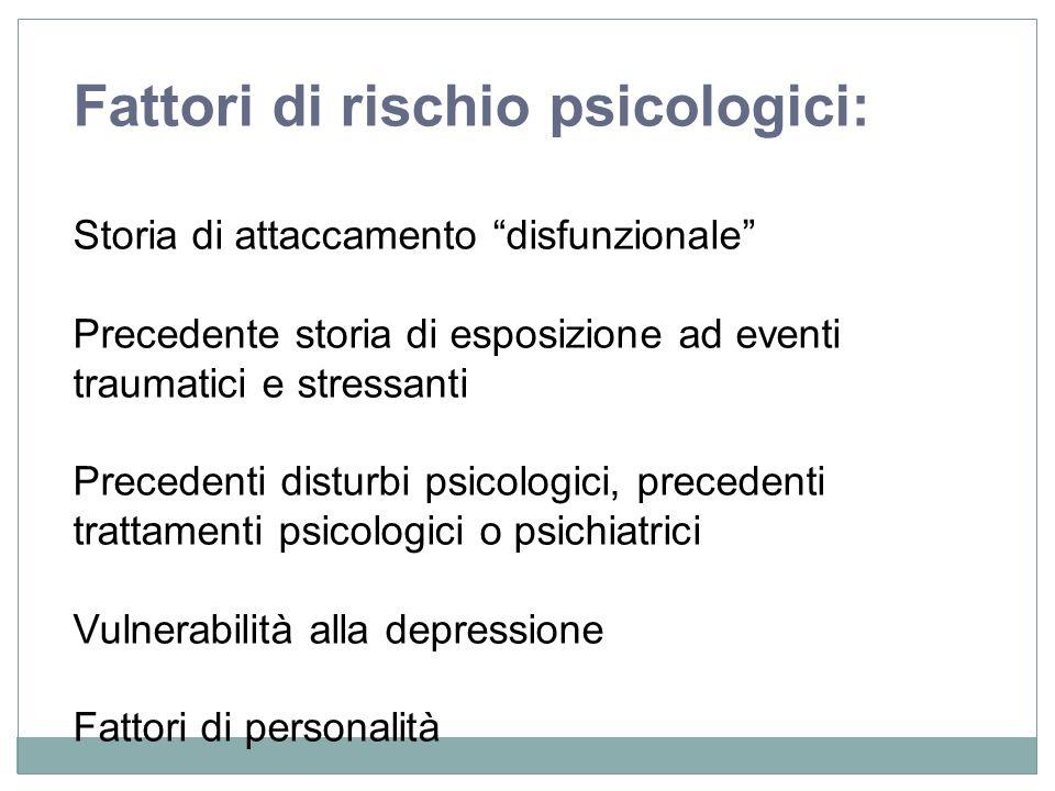 Fattori di rischio psicologici: Storia di attaccamento disfunzionale Precedente storia di esposizione ad eventi traumatici e stressanti Precedenti dis