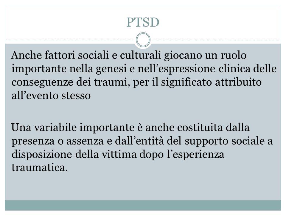PTSD Anche fattori sociali e culturali giocano un ruolo importante nella genesi e nellespressione clinica delle conseguenze dei traumi, per il signifi