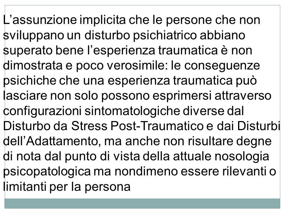 Lassunzione implicita che le persone che non sviluppano un disturbo psichiatrico abbiano superato bene lesperienza traumatica è non dimostrata e poco