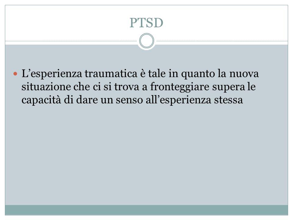 PTSD Lesperienza traumatica è tale in quanto la nuova situazione che ci si trova a fronteggiare supera le capacità di dare un senso allesperienza stes