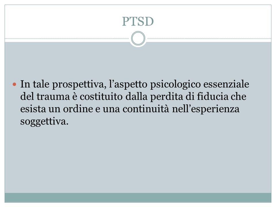 PTSD In tale prospettiva, laspetto psicologico essenziale del trauma è costituito dalla perdita di fiducia che esista un ordine e una continuità nelle
