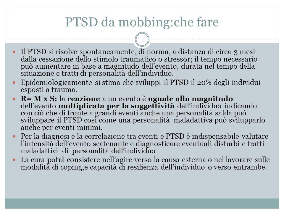 PTSD da mobbing:che fare Il PTSD si risolve spontaneamente, di norma, a distanza di circa 3 mesi dalla cessazione dello stimolo traumatico o stressor;