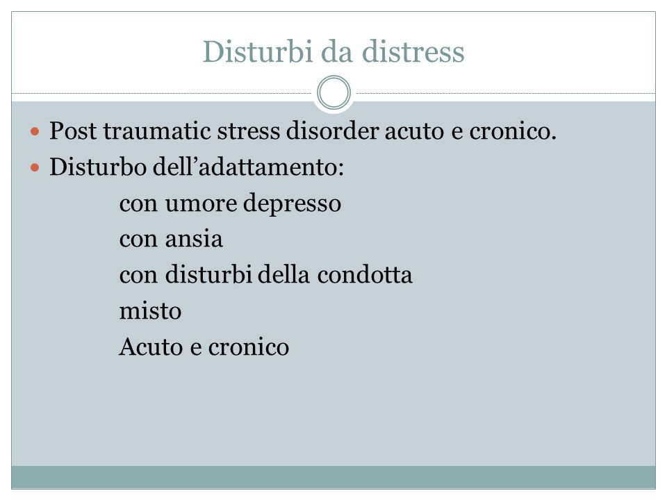 Disturbi da distress Post traumatic stress disorder acuto e cronico. Disturbo delladattamento: con umore depresso con ansia con disturbi della condott
