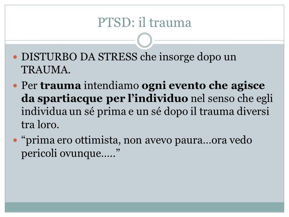 PTSD: il trauma DISTURBO DA STRESS che insorge dopo un TRAUMA. Per trauma intendiamo ogni evento che agisce da spartiacque per lindividuo nel senso ch