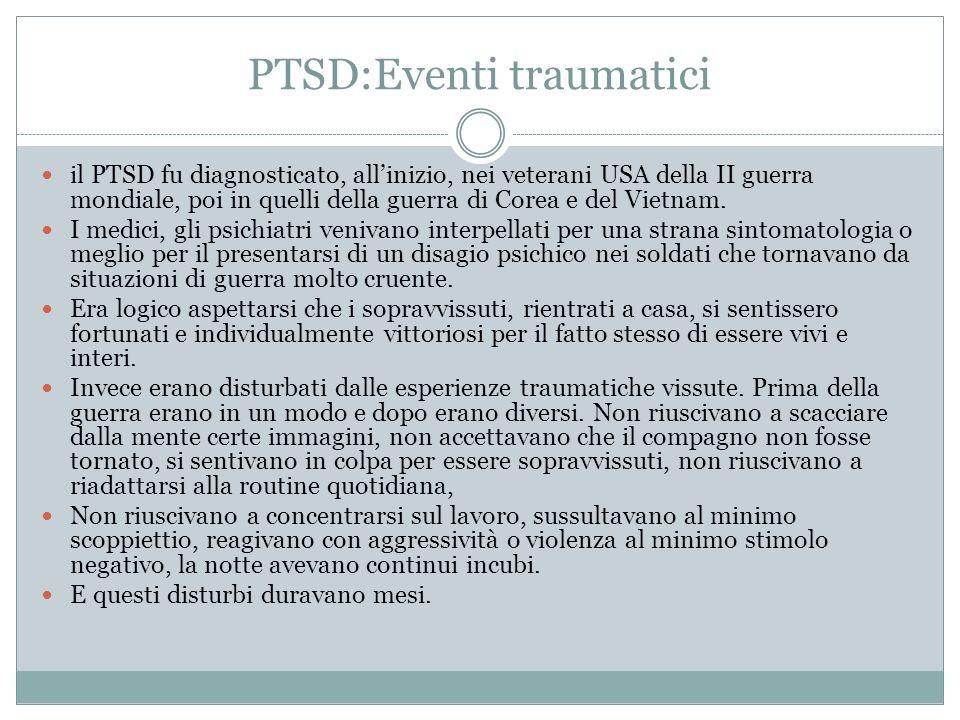 PTSD Inizialmente venivano considerati causa di trauma solo gli eventi che mettevano a rischio la vita del soggetto sia come singolo che come collettività: catastrofi naturali come terremoti, alluvioni ecc.