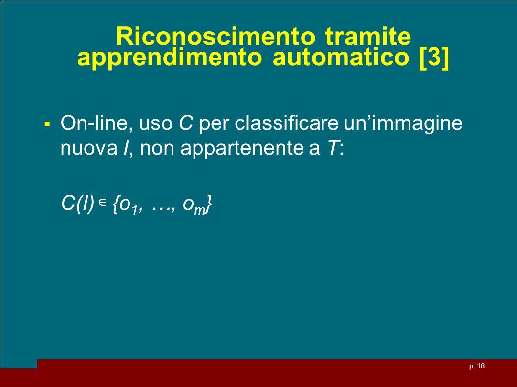 p. 18 Riconoscimento tramite apprendimento automatico [3] On-line, uso C per classificare unimmagine nuova I, non appartenente a T: C(I) {o 1, …, o m