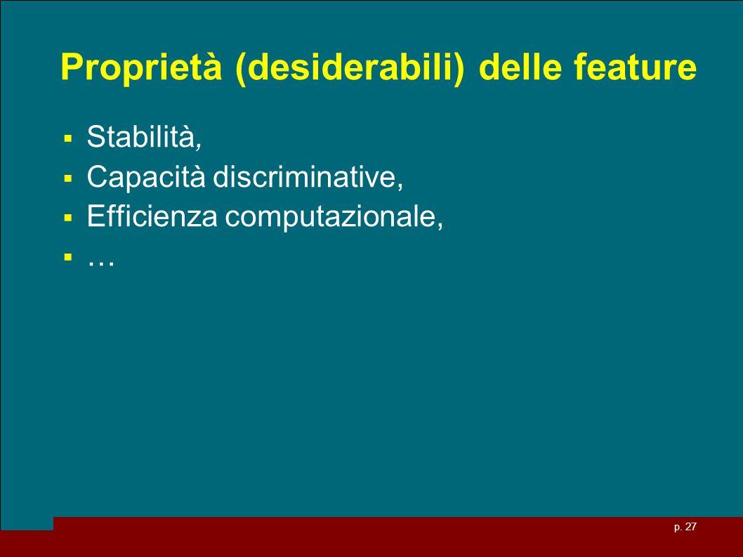 p. 27 Proprietà (desiderabili) delle feature Stabilità, Capacità discriminative, Efficienza computazionale, …