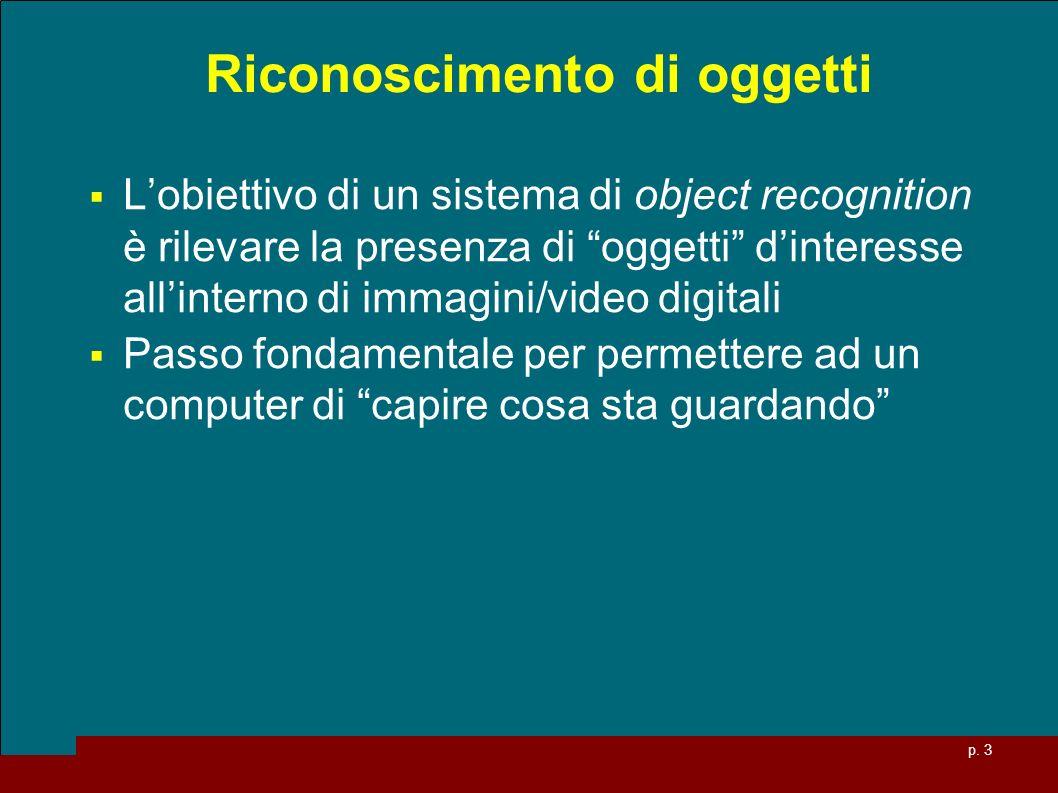 p. 3 Riconoscimento di oggetti Lobiettivo di un sistema di object recognition è rilevare la presenza di oggetti dinteresse allinterno di immagini/vide