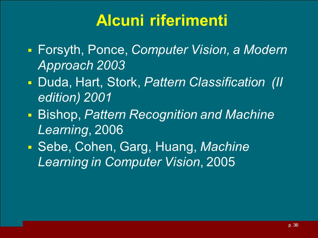p. 36 Alcuni riferimenti Forsyth, Ponce, Computer Vision, a Modern Approach 2003 Duda, Hart, Stork, Pattern Classification (II edition) 2001 Bishop, P