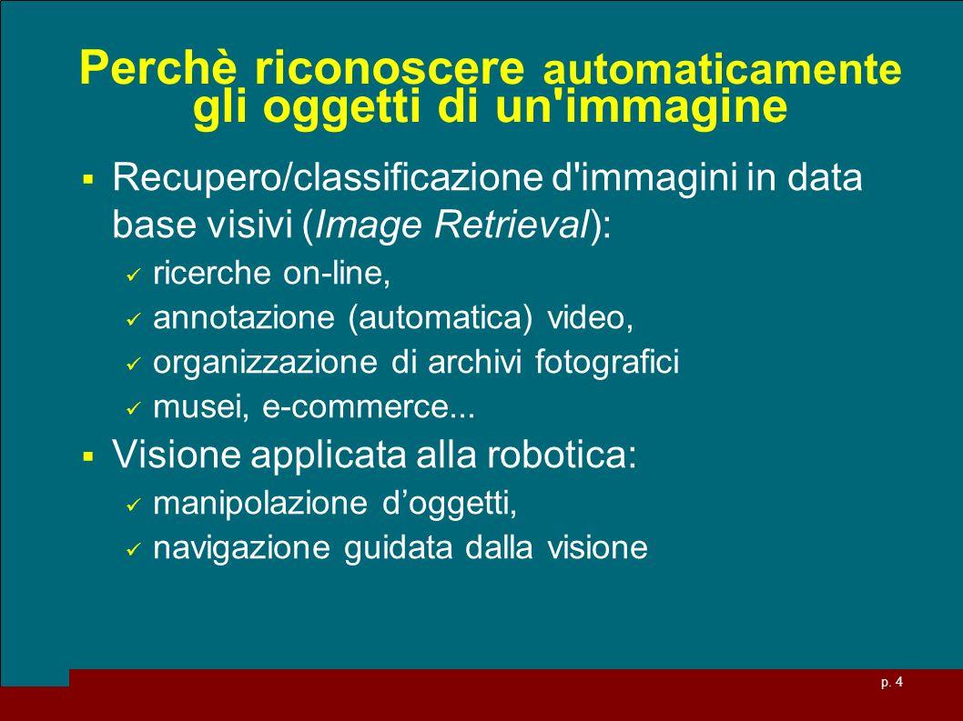 p. 4 Perchè riconoscere automaticamente gli oggetti di un'immagine Recupero/classificazione d'immagini in data base visivi (Image Retrieval): ricerche