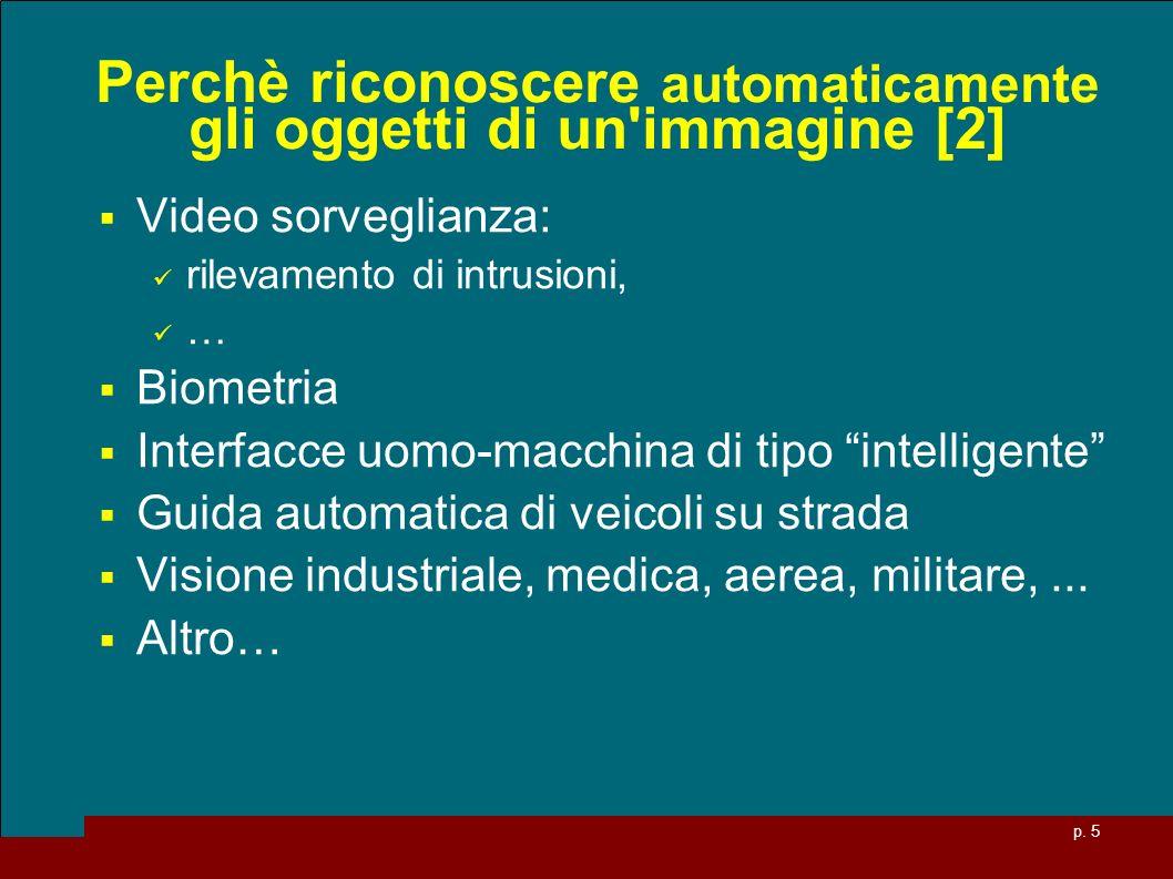 p. 5 Perchè riconoscere automaticamente gli oggetti di un'immagine [2] Video sorveglianza: rilevamento di intrusioni, … Biometria Interfacce uomo-macc