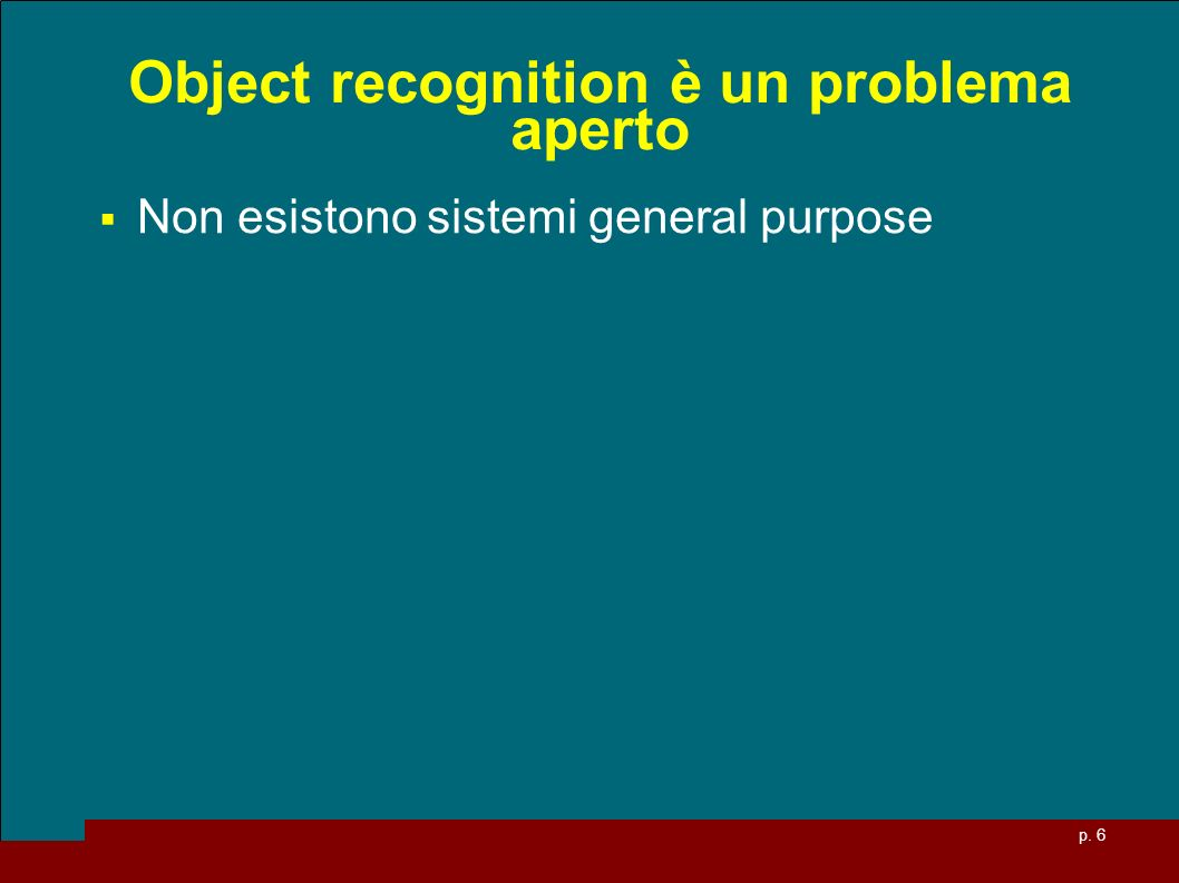 p. 6 Object recognition è un problema aperto Non esistono sistemi general purpose