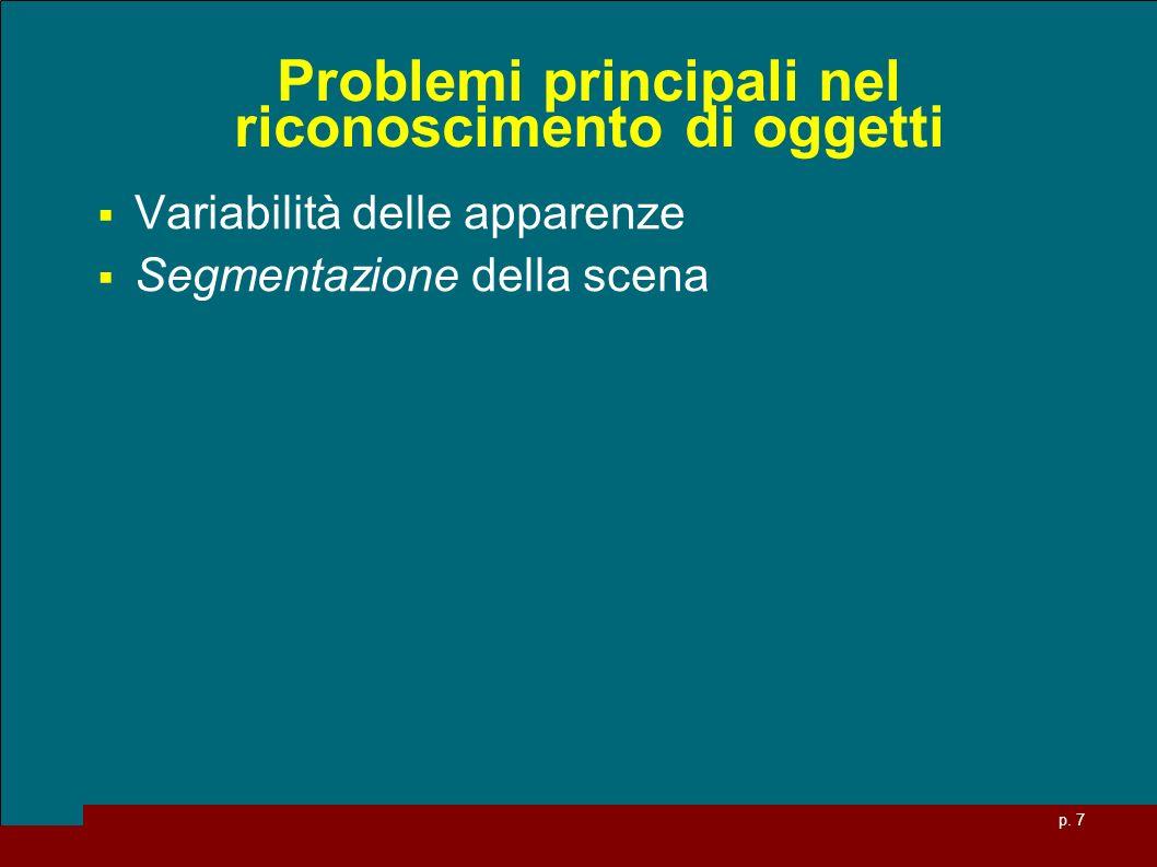 p. 7 Problemi principali nel riconoscimento di oggetti Variabilità delle apparenze Segmentazione della scena