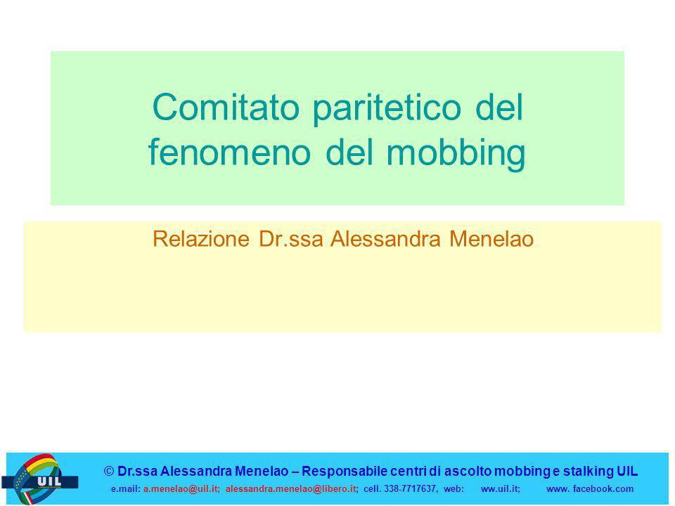 Comitato paritetico del fenomeno del mobbing Relazione Dr.ssa Alessandra Menelao © Dr.ssa Alessandra Menelao – Responsabile centri di ascolto mobbing