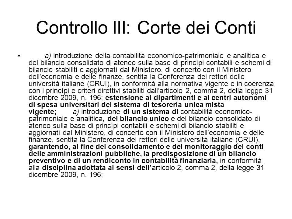 Controllo III: Corte dei Conti a) introduzione della contabilità economico-patrimoniale e analitica e del bilancio consolidato di ateneo sulla base di princìpi contabili e schemi di bilancio stabiliti e aggiornati dal Ministero, di concerto con il Ministero delleconomia e delle finanze, sentita la Conferenza dei rettori delle università italiane (CRUI), in conformità alla normativa vigente e in coerenza con i princìpi e criteri direttivi stabiliti dallarticolo 2, comma 2, della legge 31 dicembre 2009, n.