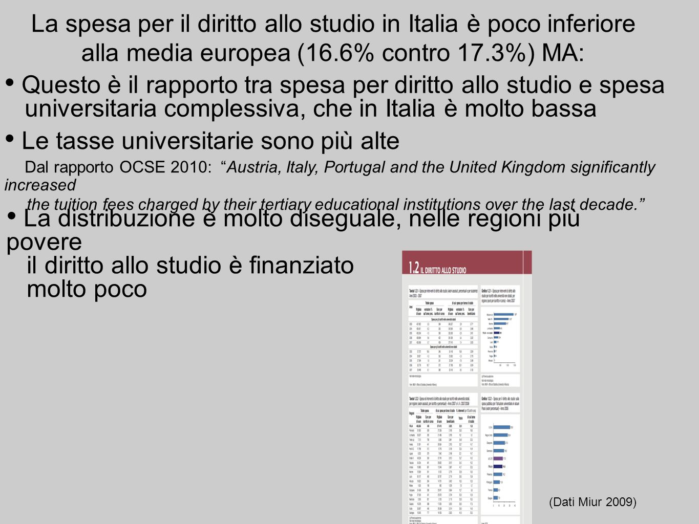 La spesa per il diritto allo studio in Italia è poco inferiore alla media europea (16.6% contro 17.3%) MA: Le tasse universitarie sono più alte Dal rapporto OCSE 2010: Austria, Italy, Portugal and the United Kingdom significantly increased the tuition fees charged by their tertiary educational institutions over the last decade.