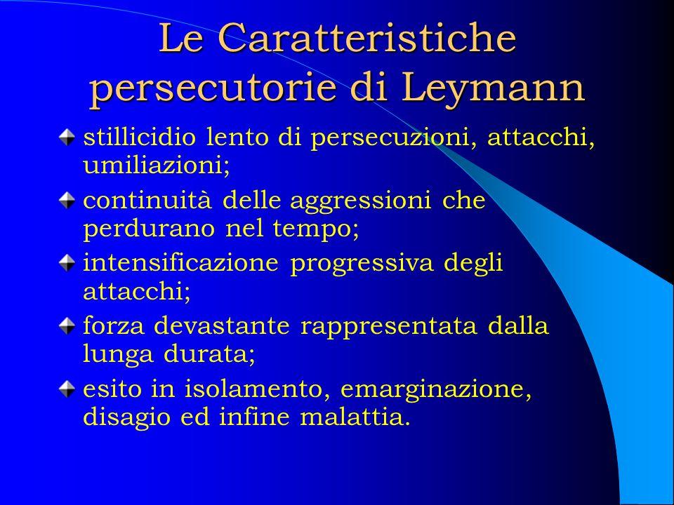 Le Caratteristiche persecutorie di Leymann stillicidio lento di persecuzioni, attacchi, umiliazioni; continuità delle aggressioni che perdurano nel te