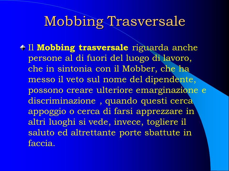 Mobbing Trasversale Il Mobbing trasversale riguarda anche persone al di fuori del luogo di lavoro, che in sintonia con il Mobber, che ha messo il veto