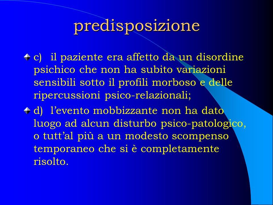 predisposizione c)il paziente era affetto da un disordine psichico che non ha subito variazioni sensibili sotto il profili morboso e delle ripercussio