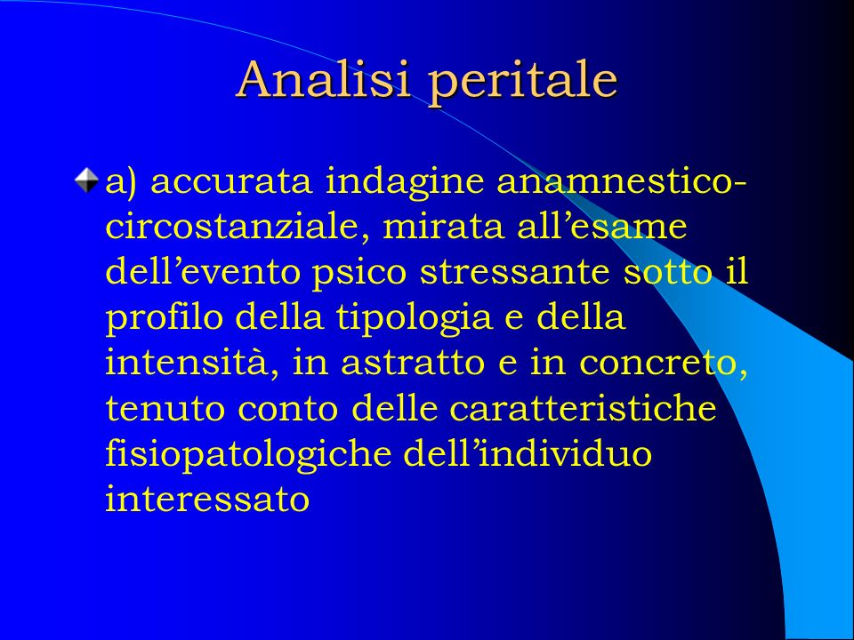 Analisi peritale a) accurata indagine anamnestico- circostanziale, mirata allesame dellevento psico stressante sotto il profilo della tipologia e dell