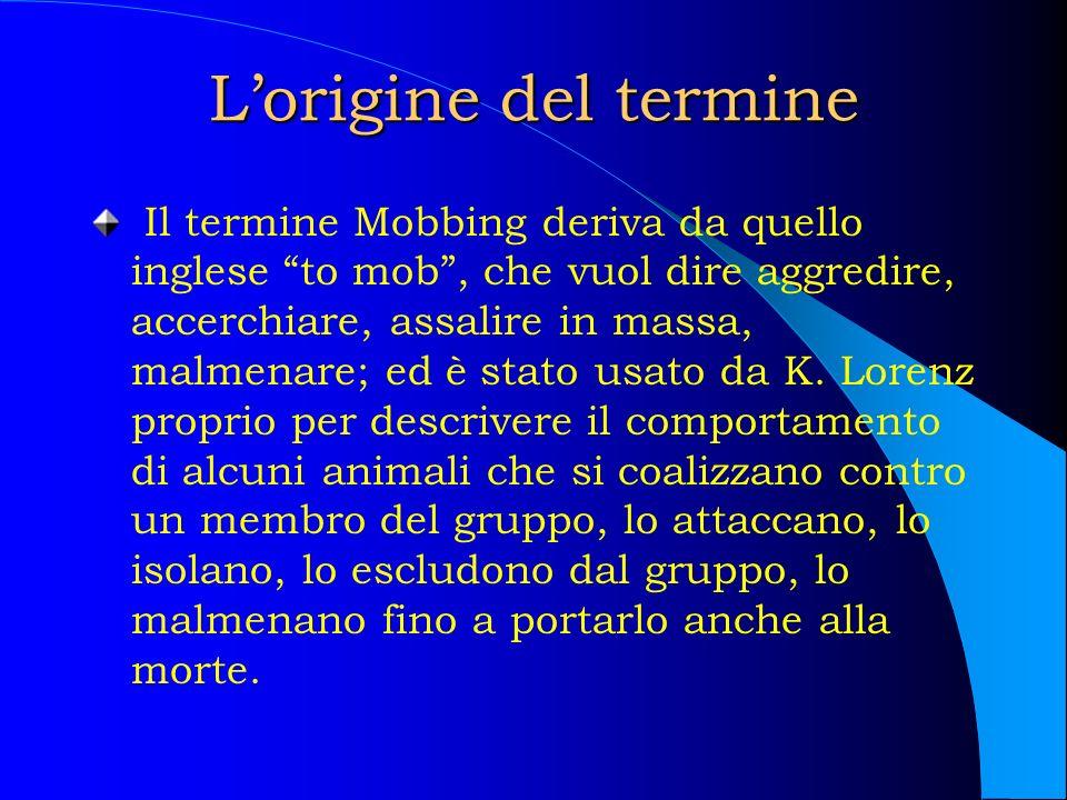 Lorigine del termine Il termine Mobbing deriva da quello inglese to mob, che vuol dire aggredire, accerchiare, assalire in massa, malmenare; ed è stat