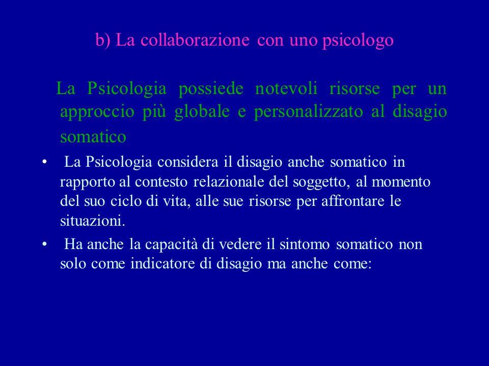 b) La collaborazione con uno psicologo La Psicologia possiede notevoli risorse per un approccio più globale e personalizzato al disagio somatico La Ps