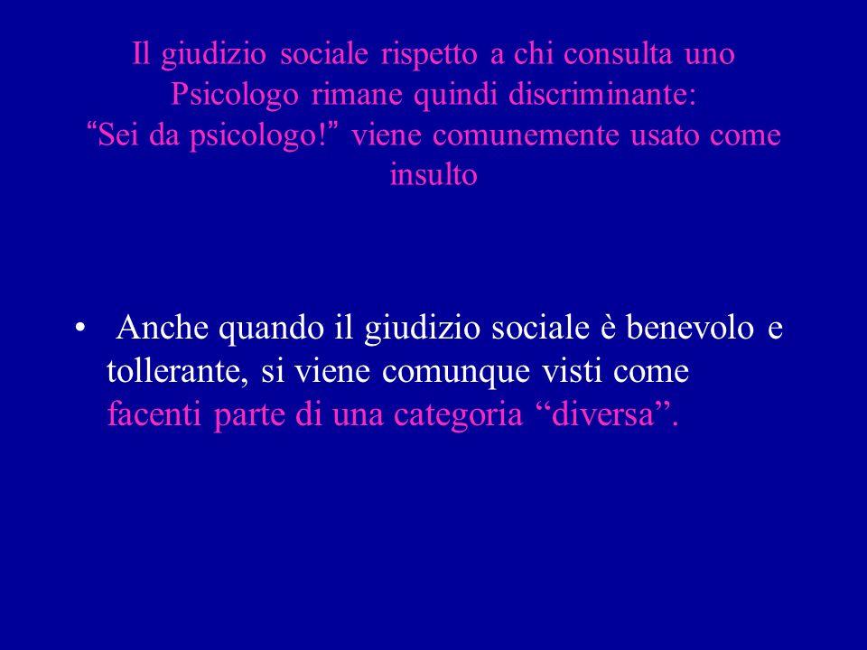 Il giudizio sociale rispetto a chi consulta uno Psicologo rimane quindi discriminante:Sei da psicologo! viene comunemente usato come insulto Anche qua