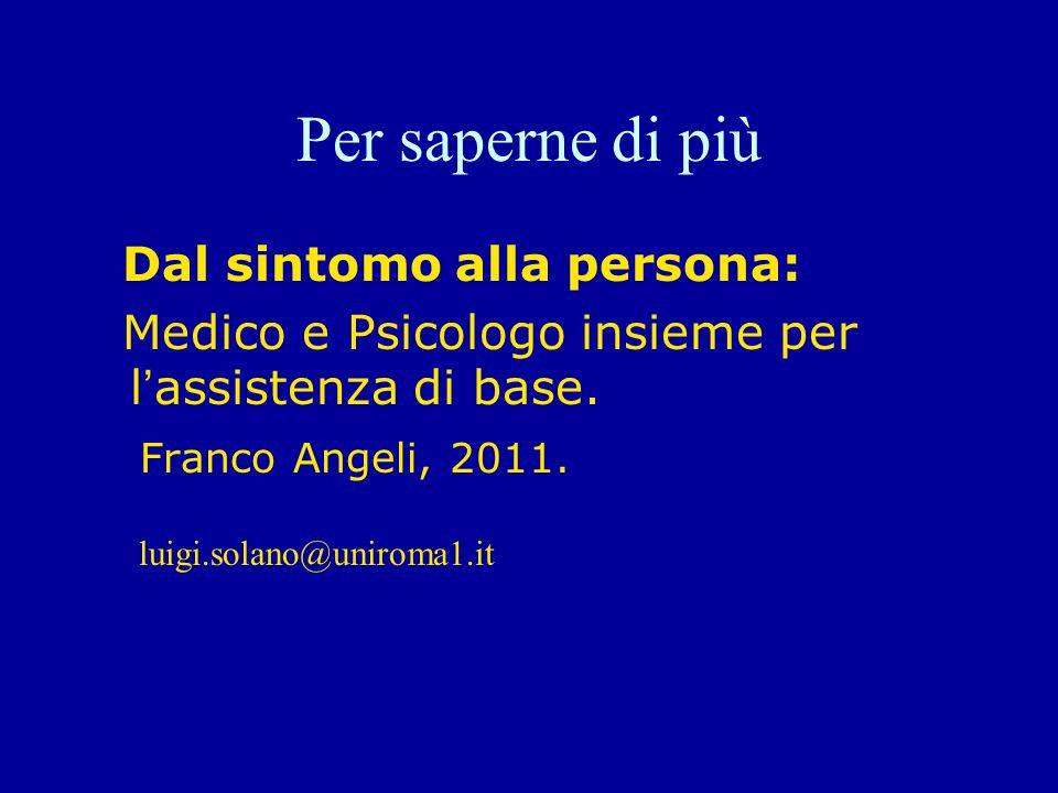 Per saperne di più Dal sintomo alla persona: Medico e Psicologo insieme per lassistenza di base. Franco Angeli, 2011. luigi.solano@uniroma1.it