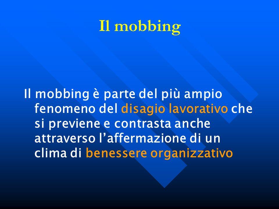 Il mobbing Il mobbing è parte del più ampio fenomeno del disagio lavorativo che si previene e contrasta anche attraverso laffermazione di un clima di