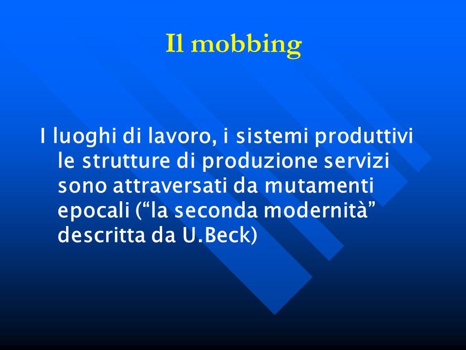 Il mobbing I luoghi di lavoro, i sistemi produttivi le strutture di produzione servizi sono attraversati da mutamenti epocali (la seconda modernità de