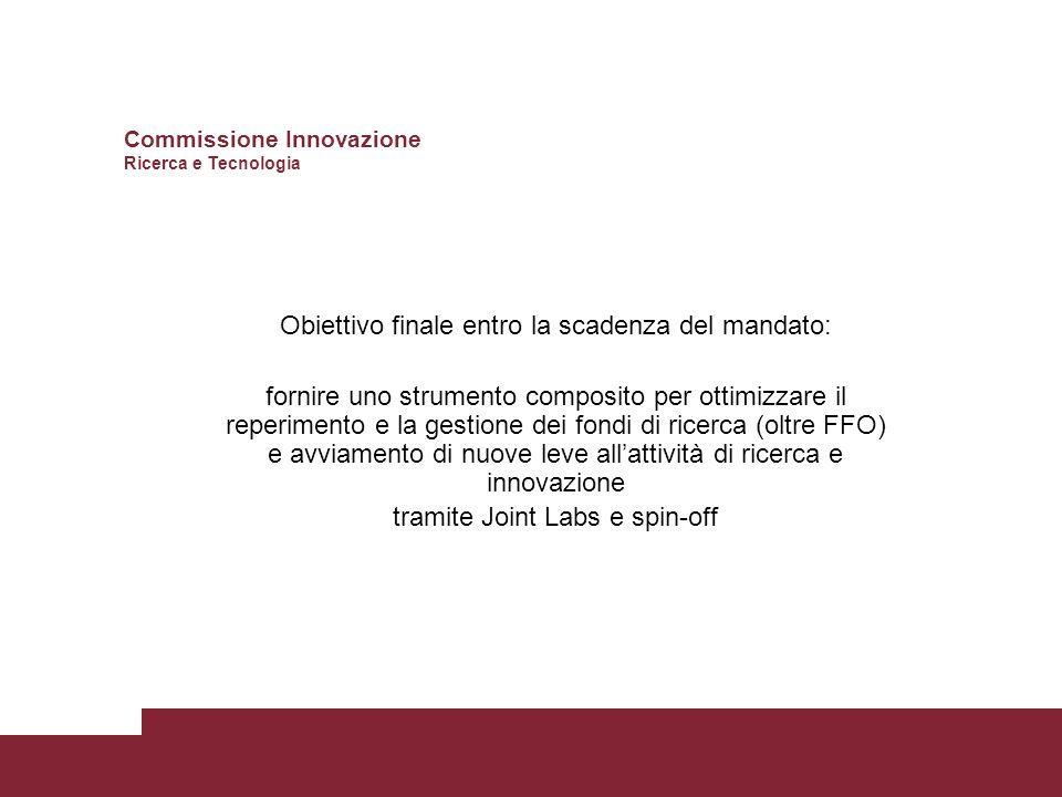 Obiettivo finale entro la scadenza del mandato: fornire uno strumento composito per ottimizzare il reperimento e la gestione dei fondi di ricerca (oltre FFO) e avviamento di nuove leve allattività di ricerca e innovazione tramite Joint Labs e spin-off Commissione Innovazione Ricerca e Tecnologia