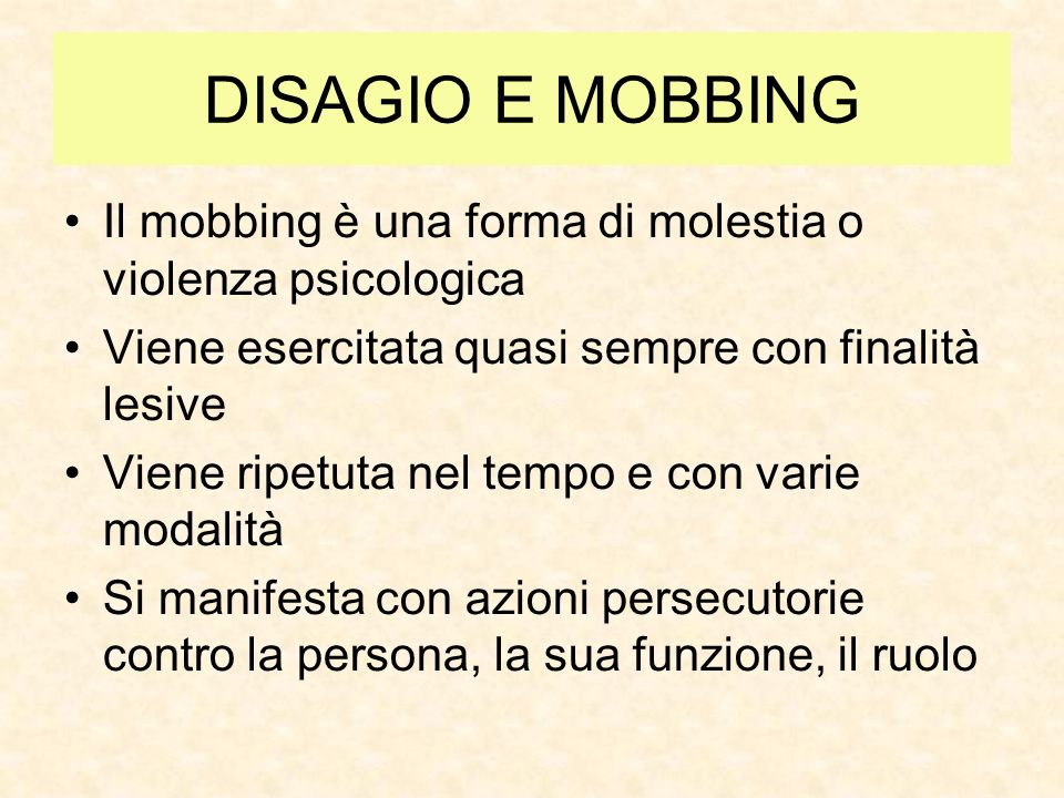 DISAGIO E MOBBING Il mobbing è una forma di molestia o violenza psicologica Viene esercitata quasi sempre con finalità lesive Viene ripetuta nel tempo e con varie modalità Si manifesta con azioni persecutorie contro la persona, la sua funzione, il ruolo