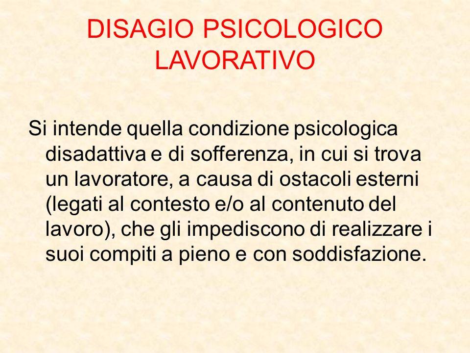 DISAGIO PSICOLOGICO LAVORATIVO Si intende quella condizione psicologica disadattiva e di sofferenza, in cui si trova un lavoratore, a causa di ostacol