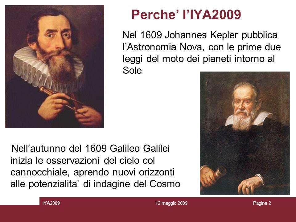 12 maggio 2009IYA2009Pagina 2 Perche lIYA2009 Nel 1609 Johannes Kepler pubblica lAstronomia Nova, con le prime due leggi del moto dei pianeti intorno al Sole l Nellautunno del 1609 Galileo Galilei inizia le osservazioni del cielo col cannocchiale, aprendo nuovi orizzonti alle potenzialita di indagine del Cosmo