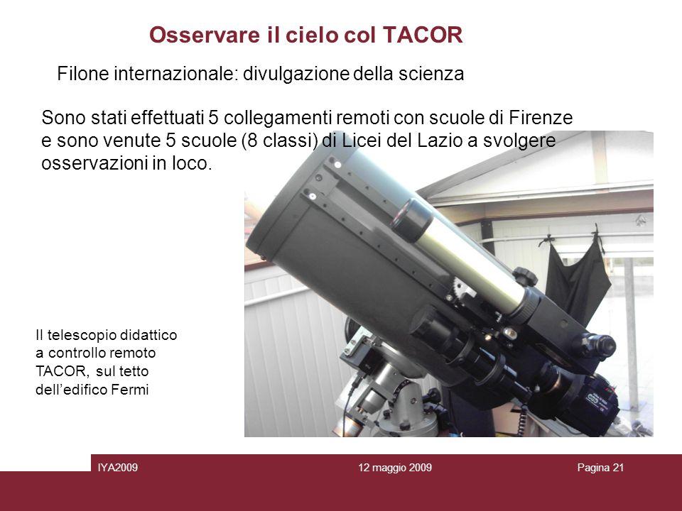 12 maggio 2009IYA2009Pagina 21 Osservare il cielo col TACOR Sono stati effettuati 5 collegamenti remoti con scuole di Firenze e sono venute 5 scuole (8 classi) di Licei del Lazio a svolgere osservazioni in loco.