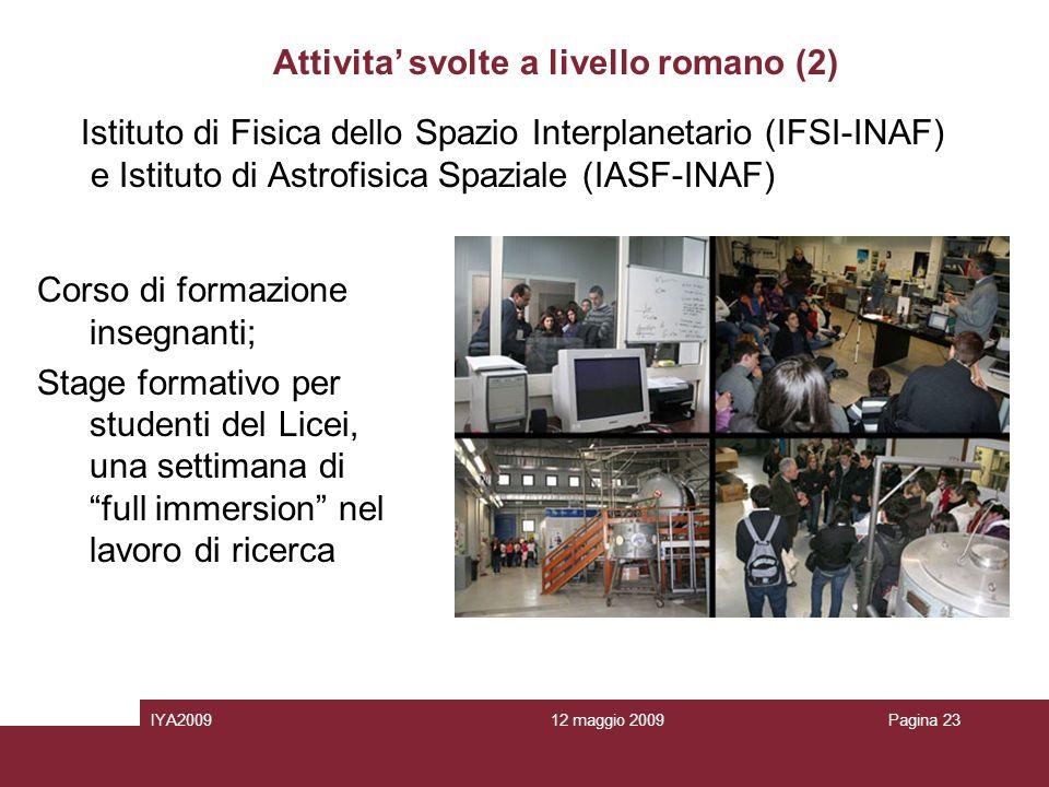 12 maggio 2009IYA2009Pagina 23 Attivita svolte a livello romano (2) Corso di formazione insegnanti; Stage formativo per studenti del Licei, una settimana di full immersion nel lavoro di ricerca Istituto di Fisica dello Spazio Interplanetario (IFSI-INAF) e Istituto di Astrofisica Spaziale (IASF-INAF)