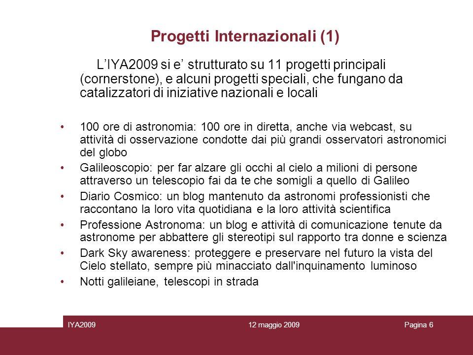 12 maggio 2009IYA2009Pagina 6 Progetti Internazionali (1) LIYA2009 si e strutturato su 11 progetti principali (cornerstone), e alcuni progetti speciali, che fungano da catalizzatori di iniziative nazionali e locali 100 ore di astronomia: 100 ore in diretta, anche via webcast, su attività di osservazione condotte dai più grandi osservatori astronomici del globo Galileoscopio: per far alzare gli occhi al cielo a milioni di persone attraverso un telescopio fai da te che somigli a quello di Galileo Diario Cosmico: un blog mantenuto da astronomi professionisti che raccontano la loro vita quotidiana e la loro attività scientifica Professione Astronoma: un blog e attività di comunicazione tenute da astronome per abbattere gli stereotipi sul rapporto tra donne e scienza Dark Sky awareness: proteggere e preservare nel futuro la vista del Cielo stellato, sempre più minacciato dall inquinamento luminoso Notti galileiane, telescopi in strada