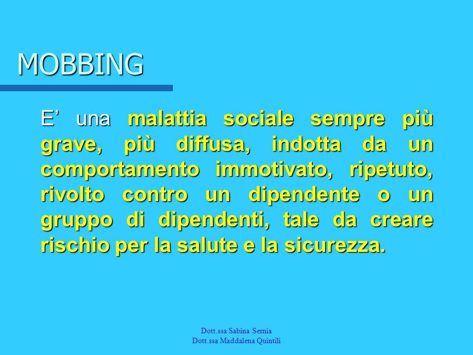 Dott.a M. Quintili Spec. in Medicina del Lavoro MOBBING E una malattia sociale sempre più grave, più diffusa, indotta da un comportamento immotivato,