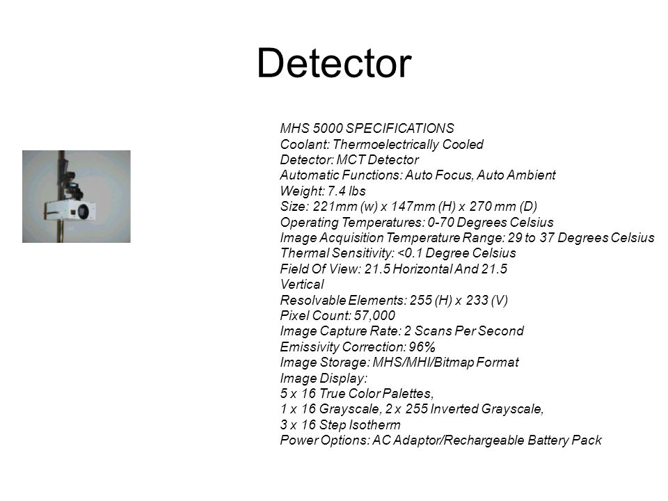 Detector MHS 5000 SPECIFICATIONS Coolant: Thermoelectrically Cooled Detector: MCT Detector Automatic Functions: Auto Focus, Auto Ambient Weight: 7.4 l